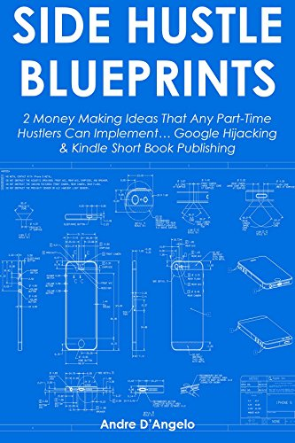 Side-Hustle Blueprints: 2 Money Making Ideas That Any Part-Time Hustlers Can Implement… Google Hijacking & Kindle Short Book Publishing