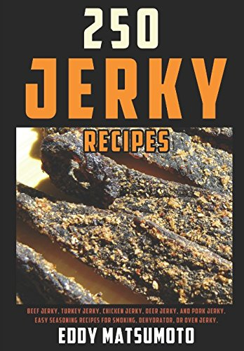 250 Jerky Recipes: Easy Seasoning Recipes for Smoking, Dehydrator, or Oven Jerky (Eddy Matsumoto Best Sellers) by Eddy Matsumoto