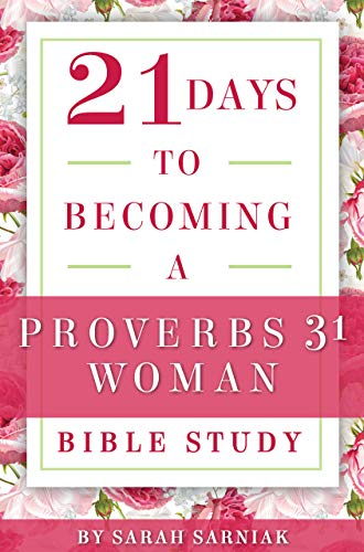 21 Days to Becoming a Proverbs 31 Woman Bible Study by [Sarniak, Sarah]