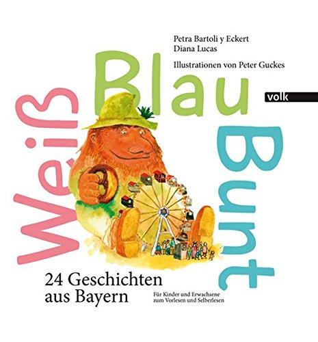 Weiß Blau Bunt: 24 Geschichten aus Bayern. Für Kinder und Erwachsene zum Vorlesen und Selberlesen