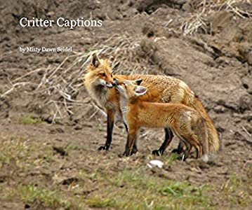 Critter Captions by Misty Dawn Seidel (2013-05-03)