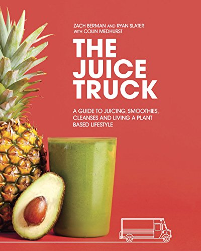 The Juice Truck: A Guide to Juicing, Smoothies, Cleanses and Living a Plant-Based Lifestyle by Zach Berman, Ryan Slater, Colin Medhurst