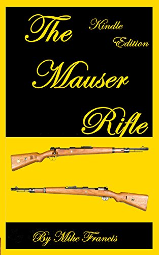 Mauser Bolt Action Rifles - The Mauser Rifle: Guide to Owning, Collecting, and Enjoying the Most Copied and Must Have Bolt Action Weapon in History! Secrets About What Makes a Mauser Unique and Valuable That You Have To Know!