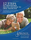 12 Steps to Transform Dental Hygiene to Oral Medicine: The complete guide to treat high risk pathogens in high risk patients to enhance wellness & decrease heart disease