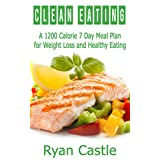 Clean Eating: A 1200 Calorie 7 Day Meal Plan for Weight Loss and Healthy Eating