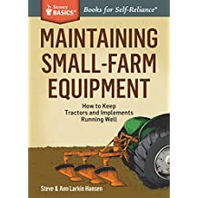 Maintaining Small-Farm Equipment: How to Keep Tractors and Implements Running Well. A Storey BASICS Title