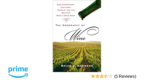 The Geography of Wine: How Landscapes, Cultures, Terroir, and the Weather Make a Good Drop