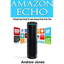 Amazon Echo: A Simple User Guide to Learn Amazon Echo in No Time(Alexa Kit, users guide, web services, digital media, Free books, Free Movie, Prime Music) (amazon student prime membership Book 3)