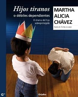 Hijos tiranos o débiles dependientes: El drama del hijo sobreprotegido de [Chávez, Martha Alicia]