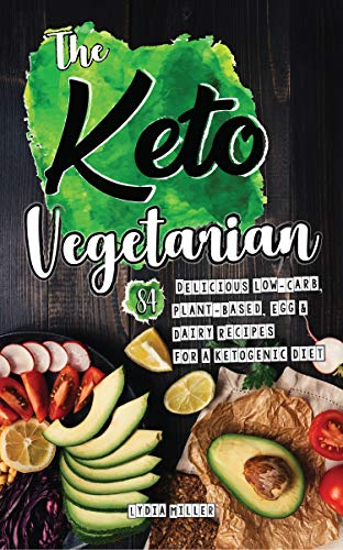 The Keto Vegetarian: 84 Delicious Low-Carb Plant-Based, Egg & Dairy Recipes For A Ketogenic Diet (Ketogenic Vegetarian Cookbook Book 1) by Lydia Miller