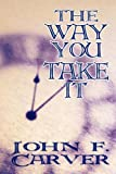 The Way You Take It, John F. Carver, 1448957990