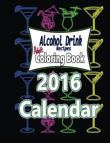 Alcohol Drink Adult Coloring Book 2016 Calendar: Recipes Included