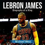 LeBron James: Biography of a King | Michael West