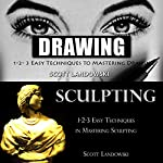 Drawing & Sculpting: 1-2-3 Easy Techniques to Mastering Drawing! & 1-2-3 Easy Techniques in Mastering Sculpting! | Scott Landowski