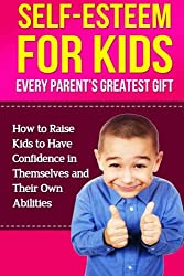Self-Esteem For Kids: How To Raise Kids To Have Confidence In Themselves And Their Own Abilities
