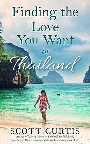 Finding the Love You Want in Thailand: Stories, Advice and Information to Help You Succeed (Live Your Dream in Thailand! Book 2)