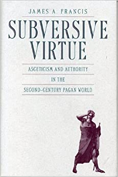 Subversive Virtue: Asceticism and Authority in the Second-Century Pagan World by James A. Francis (2008-04-15)