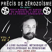 PRÉCIS DE ZÉROZOÏSME - T. 4: En ajout : PETIT MANUEL DE SURVOL DU MAQUIS DE L'ART ET DE LA PENSÉE ZÉROZOÏSTE ou LE LIVRE RAISONNÉ, MÉTHODIQUE ET ENCYCLOPÉDIQUE ... Bleau dit ZÉRO ZOO) (French Edition)
