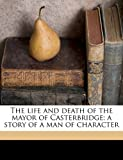 The Life and Death of the Mayor of Casterbridge; a Story of a Man of Character, Thomas Hardy, 1171818912