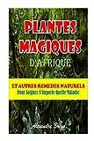 plantes magiques d afrique et autres rem?des naturels pour soigner n importe quelle maladie french edition