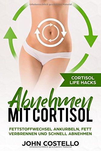 Abnehmen mit Cortisol: Cortisol Life Hacks: Fettstoffwechsel ankurbeln, Fett verbrennen und schnell abnehmen