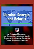 img - for Ukraine, Georgia, and Belarus: An Analysis of Democracy and Democratic Institutions, Stability, Economic Development, Prosperity, Orange Revolution, Chernobyl book / textbook / text book