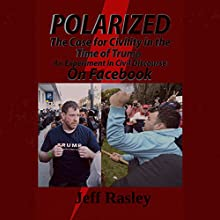 Polarized! The Case for Civility in the Time of Trump: An Experiment in Civil Discourse on Facebook Audiobook by Jeff Rasley Narrated by Gregg Robinson