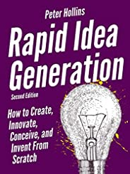 Rapid Idea Generation: How to Create, Innovate, Conceive, and Invent From Scratch [Second Edition] (Think Smar