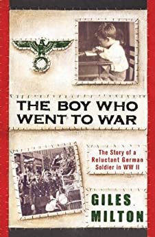 The Boy Who Went to War: The Story of a Reluctant German Soldier in WWII by [Milton, Giles]