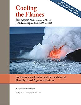 Cooling the Flames: De-escalation of Mentally Ill & Aggressive Patients - A Comprehensive Guidebookfor Firefighters and EMS by [Amdur, Ellis, Murphy, John K.]