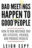 Bad Meetings Happen to Good People: How to Run Meetings That Are Effective, Focused, and Produce Results