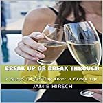 Break Up or Break Through: 7 Steps to Getting over a Break Up | Jamie Hirsch