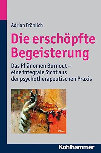 Die erschöpfte Begeisterung: Das Phänomen Burnout - eine integrale Sicht aus der psychotherapeutischen Praxis