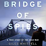 Bridge of Spies: A True Story of the Cold War | Giles Whittell
