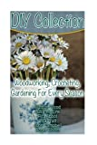 DIY Collection: Woodworking, Crocheting, Gardening For Every Season: (Wood Pallet Projects, DIY Ideas, Spice Gardening DIY Shed Plans)