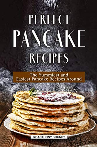 Perfect Pancake Recipes: The Yummiest and Easiest Pancake Recipes Around by Anthony Boundy