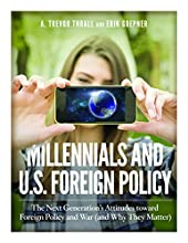 Millennials and U.S. Foreign Policy: The Next Generation's Attitudes toward Foreign Policy and War (and Why They Matter)