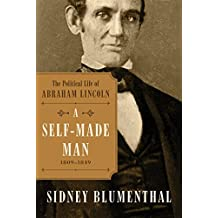 A Self-Made Man: The Political Life of Abraham Lincoln Vol. I, 1809 – 1849
