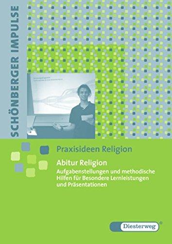 Schönberger Impulse. Praxisideen Religion  Abitur Religion  Aufgabenstellungen Und Methodische Hilfen Für Besondere Lernleistungen Und Präsentationen