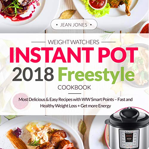 Weight Watchers Instant Pot 2018 Freestyle Cookbook: Most Delicious & Easy Recipes with WW Smart Points - Fast and Healthy Weight Loss + Get More Energy (Plus Photos, Nutrition Facts) by Jean Jones