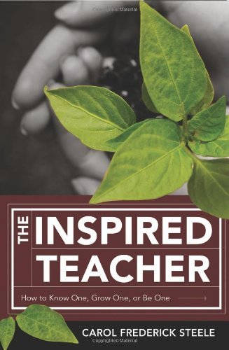 By Carol Frederick Steele - The Inspired Teacher: How to Know One, Grow One, or Be One pdf