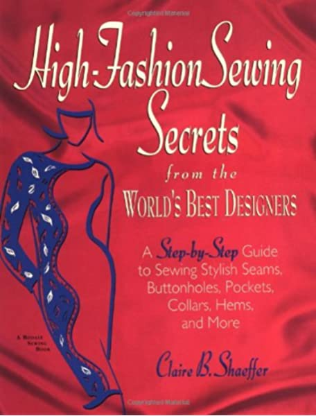 High Fashion Sewing Secrets From The World S Best Designers A Step By Step Guide To Sewing Stylish Seams Buttonholes Pockets Collars Hems And More Rodale Sewing Book Claire B Shaeffer Glee Barre 9781579544157 Amazon Com