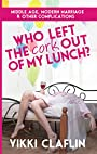 Who Left the Cork Out of My Lunch?: Middle Age, Modern Marriage & Other Complications