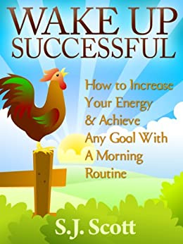 Wake Up Successful - How to Increase Your Energy and Achieve Any Goal with a Morning Routine (Productive Habits Book 3) by [Scott, S.J.]