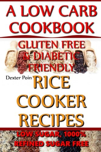 Read Online Rice Cooker Recipes - A Low Carb Cookbook - Low Sugar & 1001% Refined Sugar Free - Gluten Free & Diabetic Friendly (Rice Rice Baby - Rice Cooker Cookbook) (Volume 2) ebook