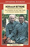 Norman Bethune: The Incredible Life and Tragic Death of A Revered Canadian Doctor (Amazing Stories)