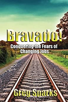 Bravado! Conquering the Fears of Changing Jobs by [Sparks, Greg]