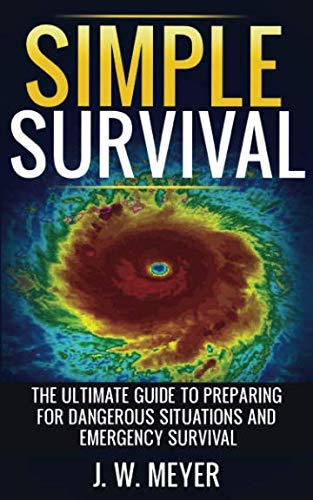 Simple Survival: The Ultimate Guide to Preparing for Dangerous Situations and Emergency Survival by J. W. Meyer