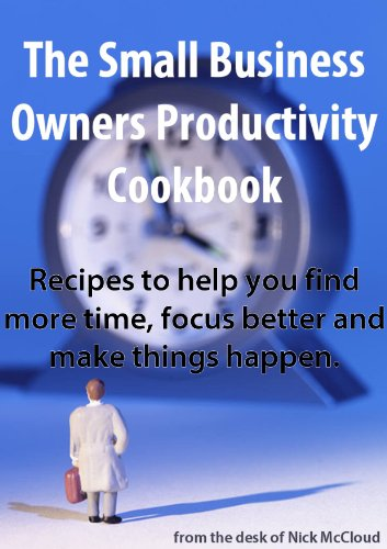 The Small Business Owners Productivity Cookbook: recipes to help you find more time, better focus and make things happen.