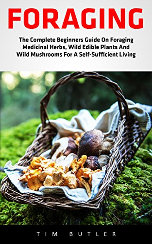 Foraging: The Complete Beginners Guide On Foraging Medicinal Herbs, Wild Edible Plants And Wild Mushrooms For A Self-Sufficient Living (Wilderness Survival, Foraging Guide, Wildcra